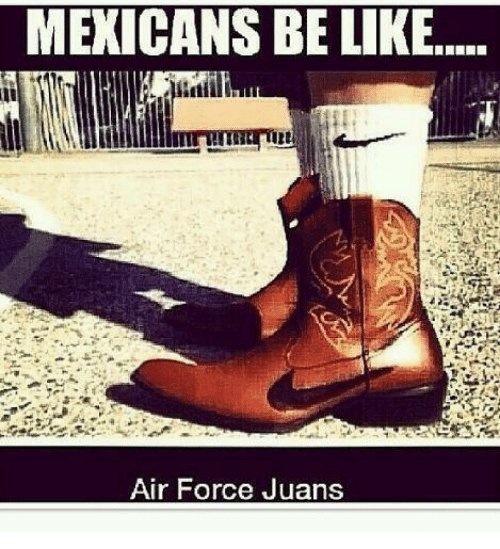 Air Force: MEXICANS BE LIKE.  Air Force Juans