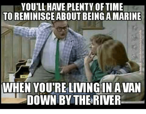 Military: YOULL HAVE PLENTY OF TIME  TOREMINISCE ABOUT BEING A MARINE  WHEN YOUTRE LIVING IN A VAN  DOWN BY THE RIVER