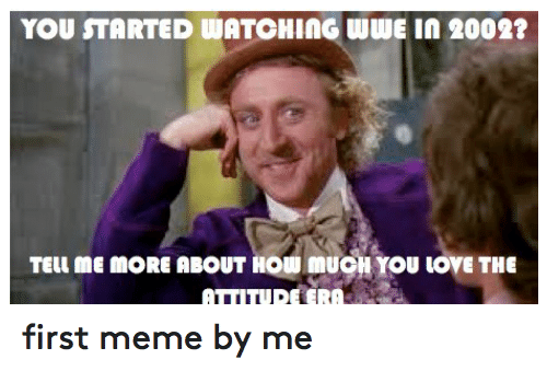 Love, Meme, and Memes: YOU STARTED WATCHING WWE in 2002?  TEUIME MORE ABOUT HOWIMUONYOU LOVE THE  ATTITUDE ERA first meme by me