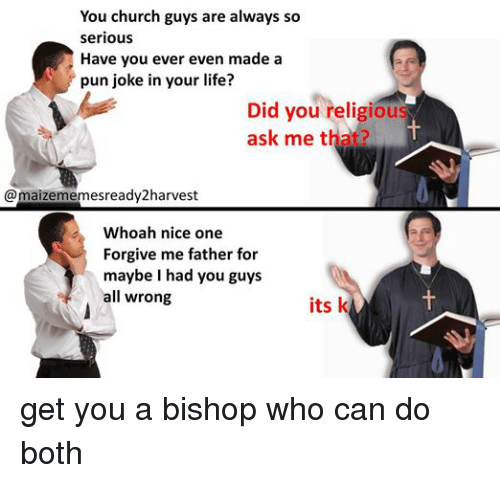 pun jokes: You church guys are always so  Serious  Have you ever even made a  pun joke in your life?  Did you religious  ask me that?  @maizememesready2harvest  Whoah nice one  Forgive me father for  maybe I had you guys  all wrong  its k get you a bishop who can do both