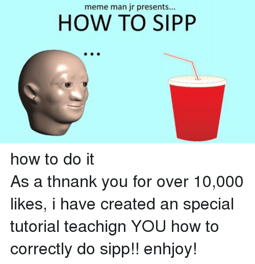 Meme, Memes, and How To: meme man jr presents...  HOW TO SIPP how to do itAs a thnank you for over 10,000 likes, i have created an special tutorial teachign YOU how to correctly do sipp!! enhjoy!