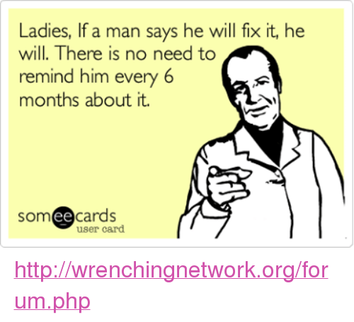 mechanic: Ladies, If a man says he will fix it, he  will. There is no need to  remind him  every 6  months about it.  SOm  ee  cards  user card http://wrenchingnetwork.org/forum.php