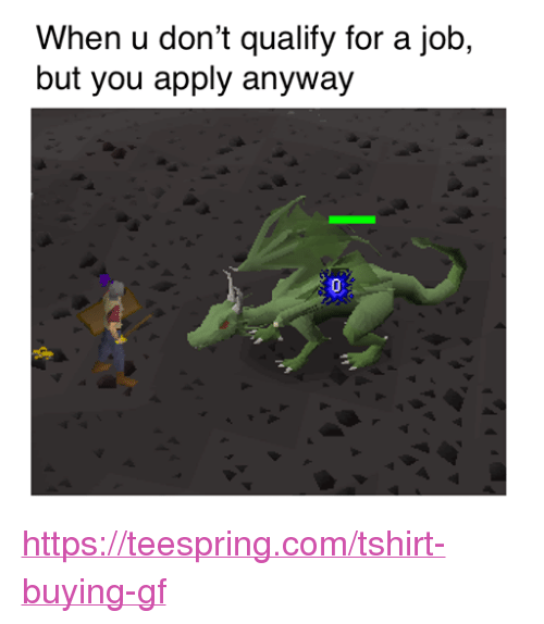 Jobs, RuneScape, and Job: When u don't qualify for a job,  but you apply anyway https://teespring.com/tshirt-buying-gf