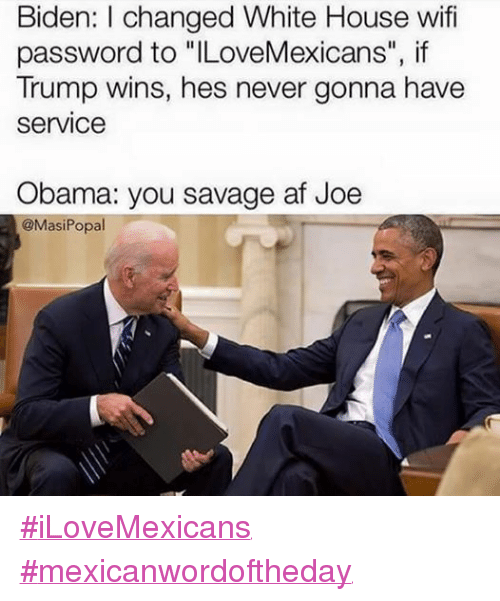 "Af, Obama, and Savage: Biden: l changed White House wifi  password to ""ILoveMexicans"", if  Trump wins, hes never gonna have  Service  Obama: you savage af Joe  @Masi Popal ‪#‎iLoveMexicans‬ ‪#‎mexicanwordoftheday‬"