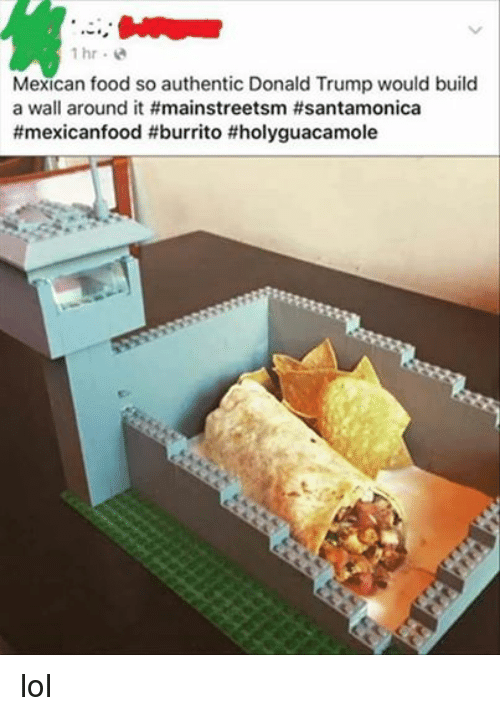 Donald Trump, Food, and Lol: 1 hr  Mexican food so authentic Donald Trump would build  a wall around it lol