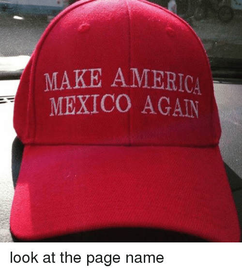 America, Mexico, and Dank Memes: MAKE AMERICA  MEXICO AGAIN look at the page name