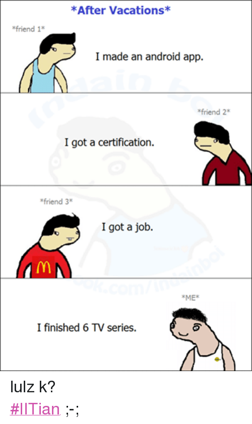 Android, Friends, and Apps: *After Vacations*  *friend 1  I made an android app.  *friend 2*  I got a certification.  *friend 3  I got a job.  *ME*  I finished 6 TV series. lulz k? ‪#‎IITian‬ ;-;