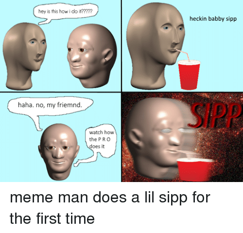 Dank Memes: hey is this how i do it???  haha. no, my friem  watch how  the PRO  does it  heckin babby sipp meme man does a lil sipp for the first time