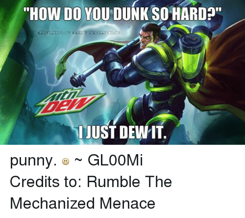 "mechanic: ""HOW DO YOU DUNK SO HARD  JUST DEWIT punny.  ~ GL00Mi Credits to: Rumble The Mechanized Menace"