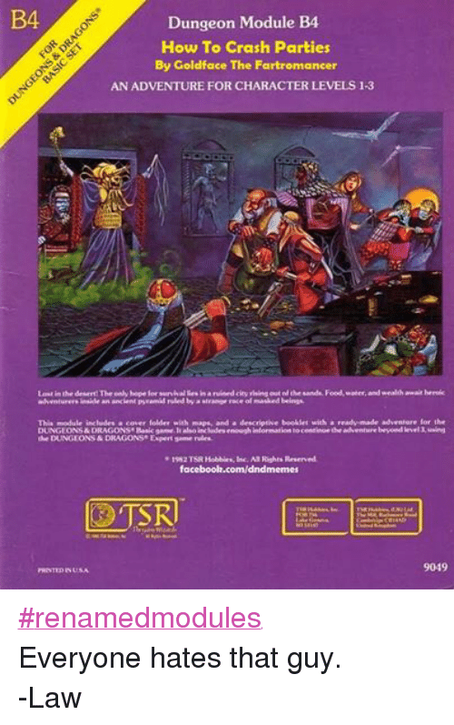 DnD: B4  Dungeon Module B4  How To Crash Parties  By Goldface The F  AN ADVENTURE FOR CHARACTER LEVELS 1-3  Lost in the desert!The only bope lor survivalBesinaruined city rising out of the sands. Food.water.and wealth await heroic  adventurers inside an ancient pyramid ruled by a strange race of masked beings.  This module includes a cover folder with maps, and a descriptive booklet with a  ready made adventure for the  DUNGEONS&DRAGONS Basic game.lt also includes enough information to continue the adventure beyond level3,using  the DUNGEONS & RAGONS Expert game nales.  1982 TSR Hobbies, Inc. All Rights Reserved,  facebook.com/dndmemes  SR  Wald.  9049  PRINTIDINUSA #renamedmodules Everyone hates that guy. -Law
