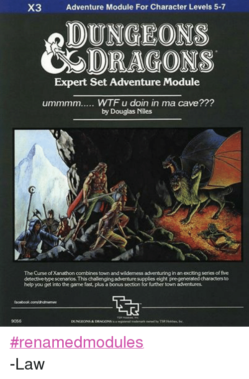 DnD: X3 Adventure Module For Character Levels 5-7  ODUNGEONS  CS DRAGONS  Expert Set Adventure Module  ummmm..... WTF u doin in ma cave???  by Douglas Niles  The Curse of Xanathon combines town and wilderness adventuring  in an exciting series of five  detective typescenarios.Thischallenging adventure supplies eight pregeneratedcharactersto  help you get into the game fast, plus a bonus section for further town adventures.  9056  DUNGEONS& DRAGONS ‪#‎renamedmodules‬ -Law