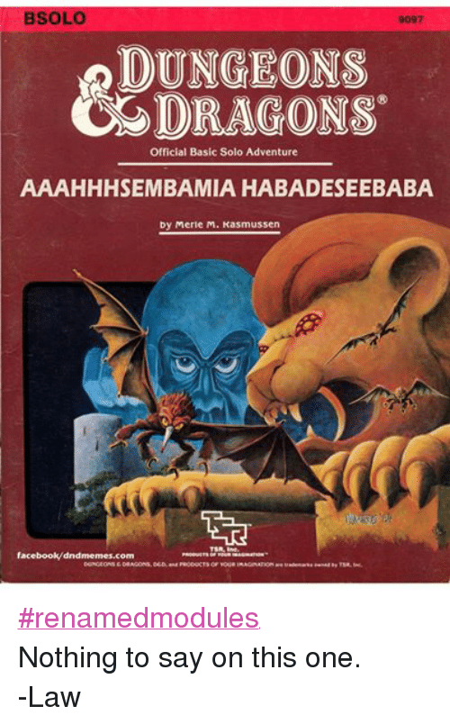 DnD: BSOLO  DUNGEONS  DRAGONS  Official Basic Solo Adventure  AAAHHHSEMBAMIA HABADESEEBABA  by Merle M. Kasmussen  TSA, Inc  facebook/dndmemes.com  DUNGEONSEDRAGONS, DED, and PRODUCTS OF YOGRIMAGINATION #renamedmodules Nothing to say on this one. -Law