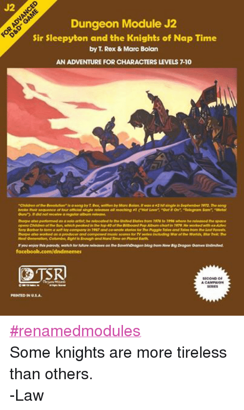 """DnD: Dungeon Module J2  Sir Sleepyton and the Knights of Nap Time  by Rex & Marc Bolan  AN ADVENTURE FOR CHARACTERS LEVELS 710  """"Children of the Revolution"""" is a song by t Rex, written by Marc Bolan, it was a r2hitslngie September 1972.The song  broke their sequence of tour omicial single teleases all reaching a1 CHot Love"""" """"Get on"""", """"Telegram Sam"""" """"Medal  Guru""""). did not receive a regular album release.  Thorpe also performed  asasolo artist he relocated the United States from 197s to 199d whene he released the space  Ao opera Children of the Sun, which peaked inthe dop 40 offheBillboard Pop Album chartin 199. He worked with exAztec  Tony Barber lo forma soft foy company in 19R7 and co-wrode sfories for The Puggle Talos and Tales from the Lost Forests.  Thorpe ofso worked as a producer and composed music scores for TV series including War of the Worlds, Star Trek: The  Next Oeneration, Columbo, Eight is Enough and Hard Tame on Planettanth.  you enjoy this parody, watch for future releases on the SavevsDragon blog from New Big Dragon Games Unlimited.  facebook.com/dndmemes  LOTS  SECOND OF  Ward,  A CAMPAIGN  SERIES  PRINTED IN U.S.A. #renamedmodules Some knights are more tireless than others. -Law"""