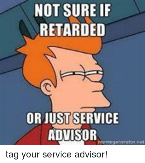 mechanic: NOT SURE IF  RETARDED  OR JUST SERVICE  ADVISOR  meme generator net tag your service advisor!