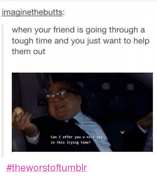 imaginethebutts when your friend is going through a tough