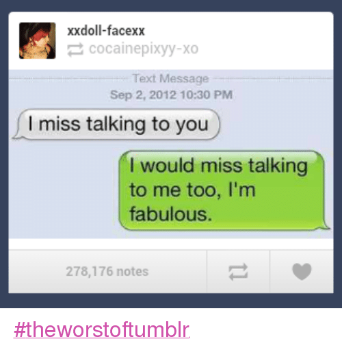 Im Fabulous: xxdoll-facexx  cocainepixyy-xo  Text Message  Sep 2, 2012 10:30 PM  miss talking to you  I would miss talking  to me too, I'm  fabulous.  278,176 notes #theworstoftumblr