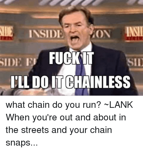 BMX: NIE INSIDE  FUCKIT  SID  SIDI El  ILLDOITCHAINLESS what chain do you run? ~LANKWhen you're out and about in the streets and your chain snaps...