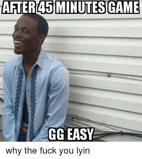Fuck You, Fucking, and Gg: AFTER 45 MINUTES GAME  GG  EASY why the fuck you lyin
