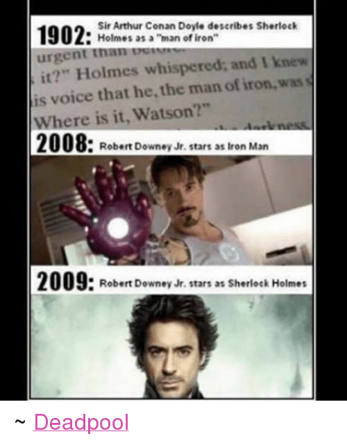 "Arthur, Iron Man, and Ironic: Sir Arthur Conan Doyle describes Sherlock  1902:  Holmes as a ""man of iron  urgent than  knew  it?"" Holmes whispered; and I is voice that he the man of iron, was  Where is it, Watson?""  2008: Robert Downey Jr. stars as Iron Man  2009  Robert Downey Jr. stars as Sherlock Holmes ~ Deadpool"