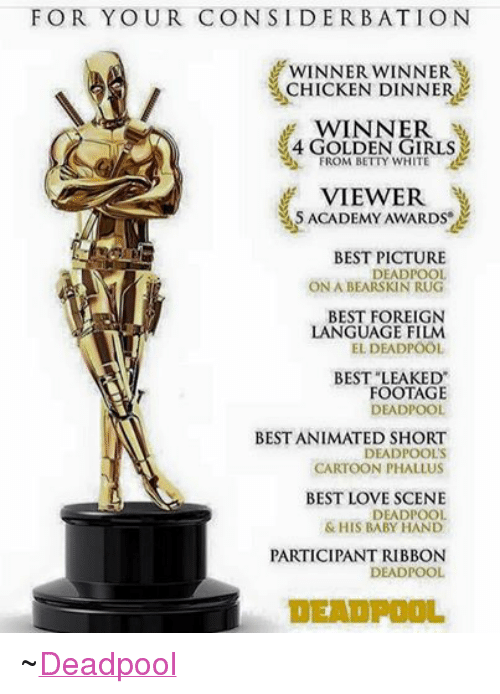 "Academy Awards, Animals, and Anime: FOR YOUR CONSIDER BATION  WINNER WINNER  CHICKEN DINNER  WINNER  4 GOLDEN GIRLS  FROM BETTY WHITE  VIEWER  M5 ACADEMY AWARDS  BEST PICTURE  DEADPOOL  ONA BEARSKIN RUG  BEST FOREIGN  LANGUAGE FILM  EL DEADPOOL  BEST LEAKED""  FOOTAGE  DEADPOOL  BEST ANIMATED SHORT  DEADPOOL'S  CARTOON PHALLUS  BEST LOVE SCENE  DEADPOOL  & HIS BABY HAND  PARTICIPANT RIBBON  DEADPOOL  DEADPOOL ~Deadpool"