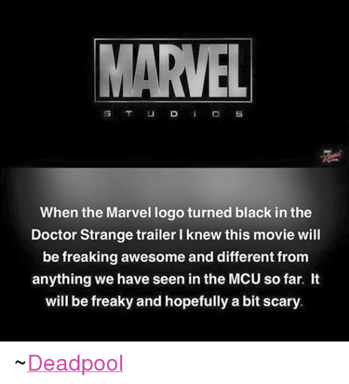 Doctor, Movies, and Deadpool: When the Marvel logo turned black in the  Doctor Strange trailer l knew this movie will  be freaking awesome and different from  anything we have seen in the MCU so far. It  will be freaky and hopefully a bit scary. ~Deadpool