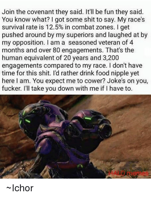 Jokes: Join the covenant they said. It'll be fun they said.  You know what? I got some shit to say. My race's  survival rate is 12.5% in combat zones. l get  pushed around by my superiors and laughed at b  my opposition. I am a seasoned veteran of 4  months and over 80 engagements. That's the  human equivalent of 20 years and 3,200  engagements compared to my race. I don't have  time for this shit. I'd rather drink food nipple yet  here I am. You expect me to cower? Joke's on you,  fucker. I'll take you down with me if I have to ~Ichor