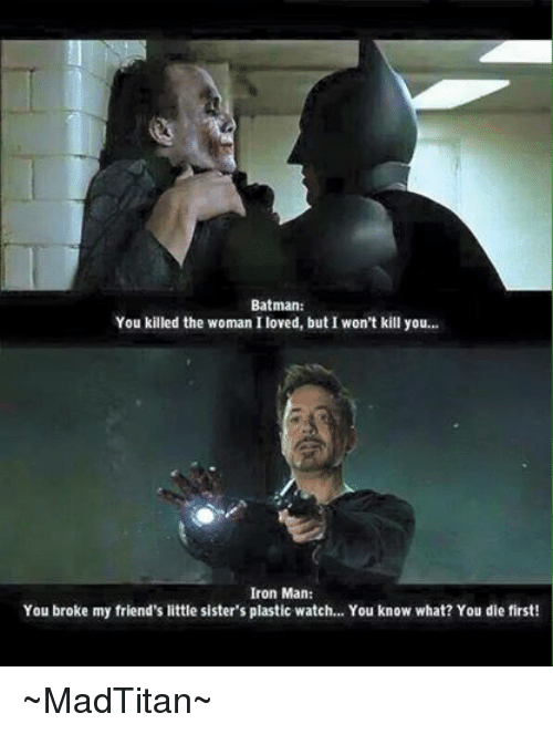 Batman, Friends, and Iron Man: Batman:  You killed the woman I loved, but I won't kill you  Iron Man:  You broke my friend's little sister's plastic watch... You know what? You die first! ~MadTitan~