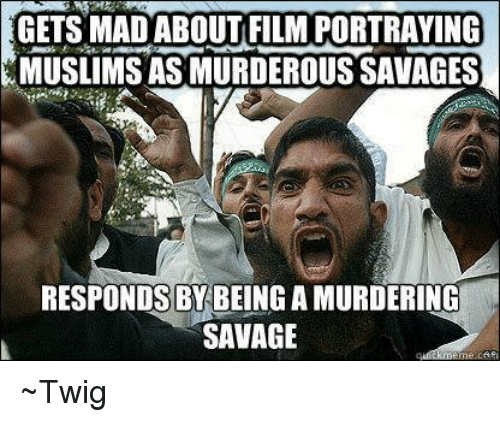 meme: GETS MAD ABOUT FILM PORTRAYING  AMUSLIMS ASMURDEROUSSAVAGES  RESPONDS BY BEING A MURDERING  SAVAGE  meme ~Twig