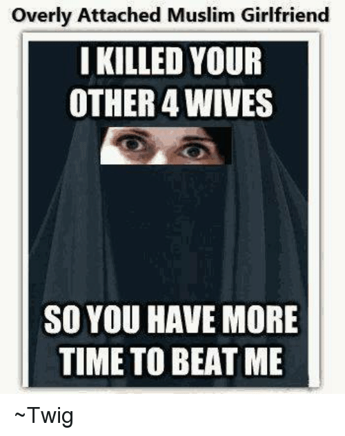 Over Attached: overly Attached Muslim Girlfriend  I KILLED YOUR  OTHER 4WIVES  SO YOU HAVE MORE  TIME TO BEAT ME ~Twig