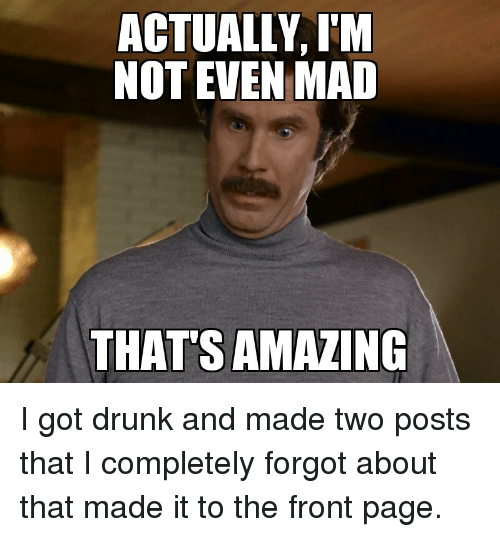 Amazing Meme: ACTUALLY I'M NOT EVEN MAD THAT'S AMAZING I Got Drunk And