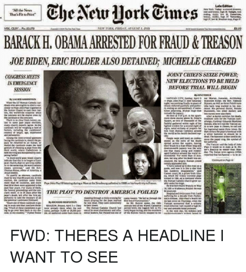 America, New York, and Obama: the New York Times  BARACK H. OBAMA ARRESTED FOR FRAUD &TREASON  JOEBIDEN ERICHOLDER ALSO DETAINED, MICHELLE CHARGED  JOINT CHIEFSSEIZE POWER:  CONGRESS MEETS  NEW ELECTIONS TO BE HELD  NEMERGENCY  BEFORE TRIAL WILL BEGIN  SESSION  THE PLOTTODESTROY AMERICA FOILED FWD: THERES A HEADLINE I WANT TO SEE