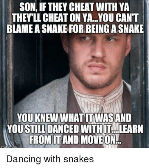 Cheating, Dancing, and Forbes: SON, IF THEY CHEAT WITH YA  THEY LL CHEAT ON YA..YOU CANT  BLAMEASNAKE FORBEING A SNAKE  YOU KNEW  WHAT ITWASAND  YOUSTIILIDANCED WITH T LEARN  FROM ITAND MOVE ON  imatiD born Dancing with snakes