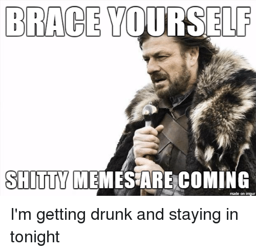 Drunk, Meme, and Memes: BRACE YOURSELF  SHITTY MEMES ARE COMIN  made on imgur I'm getting drunk and staying in tonight
