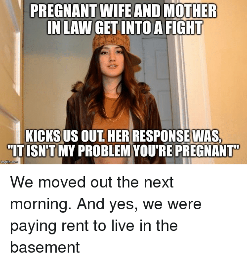 Pregnant, Live, and Wife: PREGNANT WIFE AND MOTHER  INLAWGETINTOA  FIGHT  KICKS US  OUT HER RESPONSEWAS,  ITISN'T MY PROBLEMYOURE PREGNANT  inngflip com We moved out the next morning. And yes, we were paying rent to live in the basement