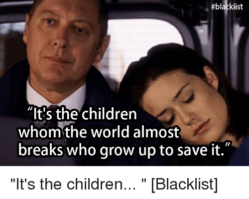 """Children, Growing Up, and Ups:  #blacklist  """"It's the children  whom the world almost  breaks who grow up to save it. """"It's the children... """" [Blacklist]"""
