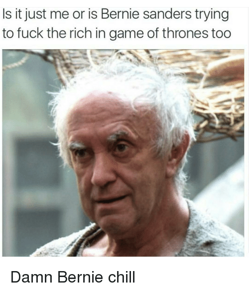 Bernie Sanders, Chill, and Fucking: Is it just me or is Bernie sanders trying  to fuck the rich in game of thrones too Damn Bernie chill