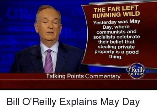 Bill O'Reilly, Run, and Good: THE FAR LEFT  RUNNING WILD  Yesterday was May  Day, where  communists and  socialists celebrate  their belief that  stealing private  property is a good  thing.  O Reilly  FACTOR  Talking Points Commentary Bill O'Reilly Explains May Day
