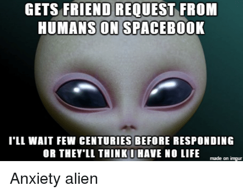 Friends, Life, and Aliens: GETS FRIEND REQUEST FROM  HUMANS ON SPACEBOOK  I'LL WAIT FEW CENTURIES BEFORE RESPONDING  OR THEY LL THINK HAVE NO LIFE  made on imgur Anxiety alien