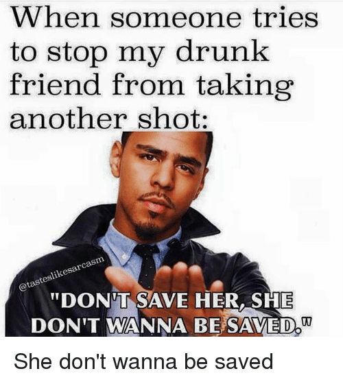 """Drunk, Friends, and Another: When someone tries  to stop my drunk  friend from taking  another shot.  cas  teslik  """"DONT SAVE HER,SHE  DON 'T WANNA BESAVED  !  . She don't wanna be saved"""