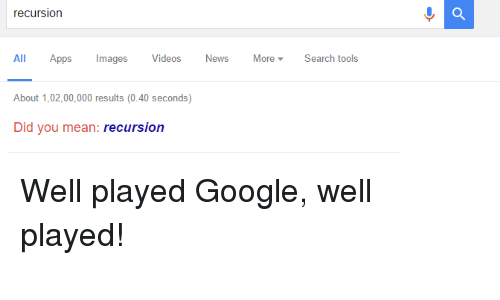 Google, News, and Videos: recursion  All Apps  mages  Videos  News  More Search tools  About 1,02,00,000 results (0.40 seconds)  Did you mean  recursion Well played Google, well played!