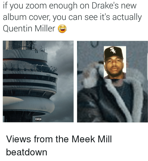 Drake, Meek Mill, and Zoom: If you zoom enough on Drake's new  album cover, you can see it's actually  Quentin Miller Views from the Meek Mill beatdown