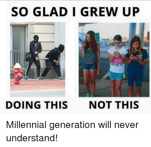 Ups, Millennials, and Never: SO GLAD I GREW UP  DOING THIS  NOT THIS Millennial generation will never understand!