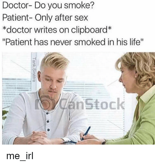 "Doctor, Life, and Sex: Doctor- Do you smoke?  Patient- Only after sex  *doctor writes on clipboard  ""Patient has never smoked in his life""  nstock me_irl"