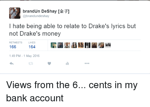 Drake, Money, and Views From the 6: brandun Deshay T]  @brand undeshay  I hate being able to relate to Drake's lyrics but  not Drake's money  RETWEETS  166  164  1:49 PM 1 May 2016 Views from the 6... cents in my bank account