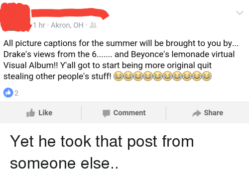 Beyonce, Drake, and Views From the 6: 1 hr Akron, OH  All picture captions for the summer will be brought to you by  Drake's views from the 6  and Beyonce's lemonade virtual  Visual Album!! Y all got to start being more original quit  stealing other people's stuff!  I Like  Comment  Share Yet he took that post from someone else..