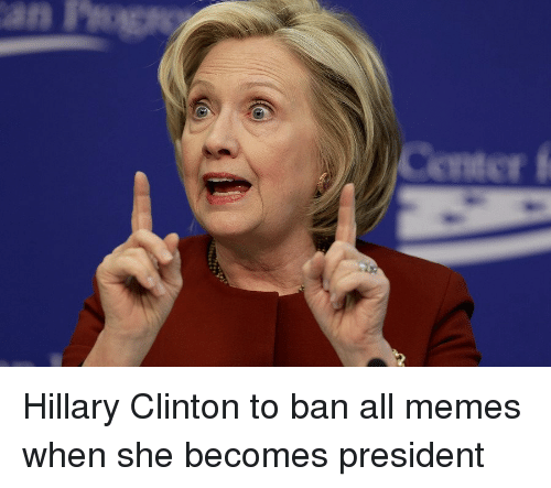 Hillary Clinton, Meme, and Memes: an Hillary Clinton to ban all memes when she becomes president
