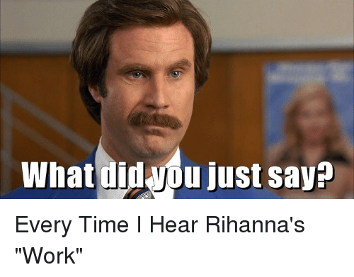 "Rihanna, Work, and Time: What just say? Every Time I Hear Rihanna's ""Work"""