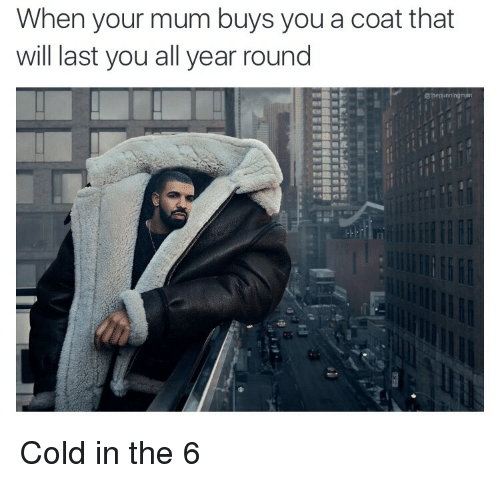 Cold, The 6, and Yours: When your mum buys you a coat that  will last you all year round  @the pu  nningman Cold in the 6