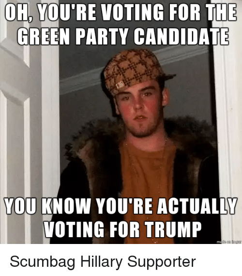 Party, Trump, and Candide: OH, YOU'RE VOTING FOR THE  GREEN PARTY CANDIDATE  YOU KNOW YOU'RE ACTUALLY  VOTING FOR TRUMP Scumbag Hillary Supporter
