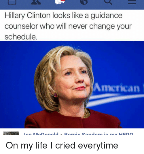 Crying, Hillary Clinton, and Life: Hillary Clinton looks like a guidance  counselor who will never change your  schedule  American On my life I cried everytime